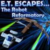 E T Escapes The Robot Reformatory